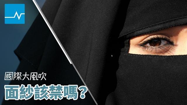 【國際大風吹】以平權與安全之名:穆斯林面紗禁令合理嗎?